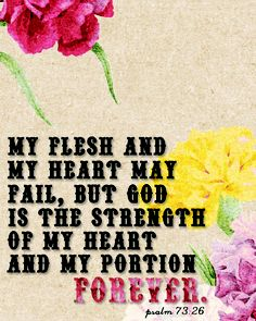 "Psalm 73:26 --- ""My Flesh and My Heart May Fail, But God is The Strength of My Heart and My Portion Forever . . ."""