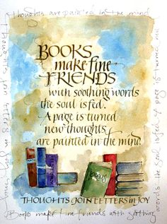 """Books make fine friends. With soothing words the soul is fed. A page is turned. New thoughts are painted in the mind. Thoughts join letters in joy."" Connie Furgason"