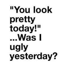 You look pretty today funny quotes quote girl funny quotes teen girl quotes teen quotes haha