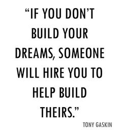 If you don´t build your dreams, someone will hire you to help build theirs.