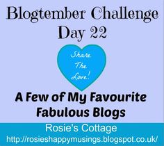 Rosie's Cottage: Blogtember Challenge Day 22: A Few of My Favourite fabulous blogs <3