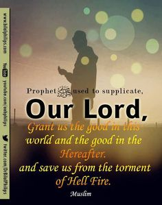 """Prophet (pbuh) used to supplicate:  """"Our Lord, grant us the good in this world and the good in the Hereafter and save us from the torment of Hell Fire."""" (Muslim)"""