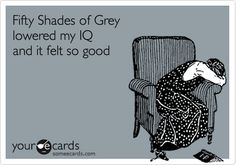 Funny Thinking of You Ecard: Fifty Shades of Grey lowered my IQ and it felt so good.