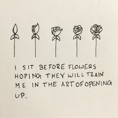 I sit before flowers Hoping they will train Me in the art of opening Up. I stand on mountain tops Believing that avalanches Will teach me to let go. I know nothing But I am here To learn. - Shane Koyczan