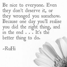Be nice to everyone. Even they don't deserve it, or they wronged you somehow. Because one day you'll realise you did the right thing, and in the end . . . It's the better thing to do.    -RuHi   #quotes #RuHiquotes #