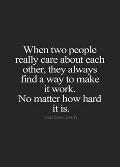 Love Quotes : When two people really care about each other, they always find a way to make it work. No matter how hard it is. This Quote And The Picture Was Posted By Morton Foucault. True Quotes, Great Quotes, Motivational Quotes, Inspirational Quotes, Strong Love Quotes, Hard Love Quotes, Lesbian Love Quotes, Bond Quotes, Super Quotes