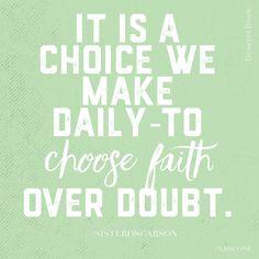 It is a choice we make daily -- to choose faith over doubt.  Bonnie L. Oscarson