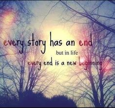 Every store has an end. But in life every end is a new beginning.