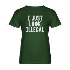 I just Look Illegal Womens T-shirt