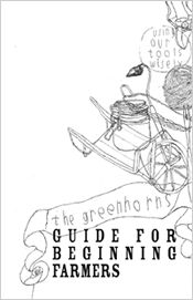 "The Greenhorns Guide for Beginning Farmers. 30 pg pdf. ""This is a guidebook written by young farmers, for young farmers. It is written to help you plan your professional trajectory into the field of sustainable agriculture."""