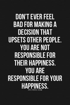 Only responsible for your own happiness...I like that.