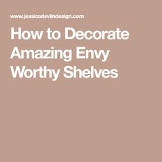 How to Decorate Amazing Envy Worthy Shelves