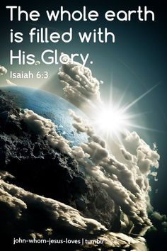 """john-whom-jesus-loves:  """"Holy, holy, holy is the Lord Almighty! The whole earth is filled with His glory!"""" -Isaiah 6:3"""