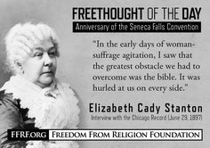 """On this and the following date in 1848, the very first woman's rights convention in the world met in Seneca Falls, N.Y. Feminist and freethinker Elizabeth Cady Stanton, with four friends, instigated and convened the the Seneca Falls Convention on July 19-20, 1848. Stanton was the first woman to call for """"woman suffrage,"""" as part of the """"Declaration of Rights and Sentiments"""" adopted at the convention"""
