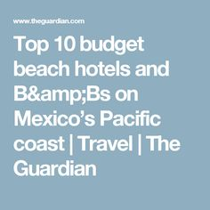 Top 10 budget beach hotels and B&Bs on Mexico's Pacific coast   Travel   The Guardian