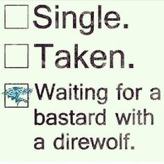 I believe I'm the bastard in my relationship... I suppose I need to find a direwolf for myself.