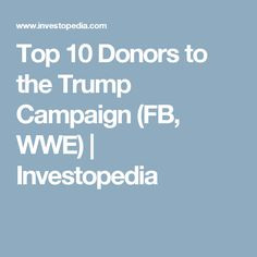 Top 10 Donors to the Trump Campaign (FB, WWE) | Investopedia