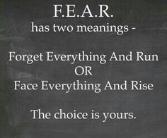Fear has two meanings - Forget Everything and Run Or Face Everything and Rise The choice is yours