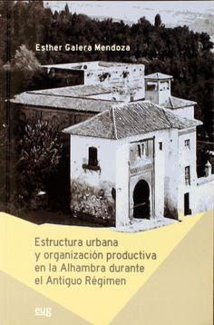 Estructura urbana y organización productiva en la Alhambra durante el Antiguo Régimen / Esther Galera Mendoza, 2013    http://absysnet.bbtk.ull.es/cgi-bin/abnetopac01?TITN=506433