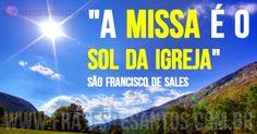 """""""A Missa é o sol da Igreja."""" São Francisco de Sales"""