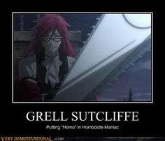 Ehm I love Grell very much but this picture should disappear please. It's actually spelled 'homicidal' not 'homocidle' so this pun doesn't make any sense and is kinda awkward. Could have been very funny but now it's just a gift for people who don't like Grell/Kuroshitsuji but know the right spelling :/