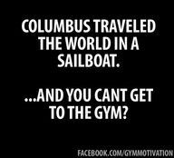 Columbus traveled the world in a sailboat quotes quote gym fitness workout motivation exercise motivate fitness quote fitness quotes workout quote workout quotes exercise quotes Fitness Motivation, Fitness Quotes, Workout Quotes, Fitness Humor, Funny Fitness, Exercise Motivation, Gym Fitness, Motivation Wall, Exercise Quotes