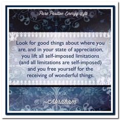 Look for good things about where you are, and in your state of appreciation, you lift all self-imposed limitations (and all limitations are self-imposed) and you free yourself for the receiving of wonderful things. Good Thoughts, Positive Thoughts, Appreciation Quotes, Abraham Hicks Quotes, Law Of Attraction Quotes, Note To Self, Amazing Quotes, Positive Affirmations, Happy Life