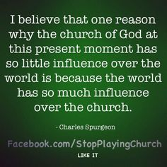 I believe that one reason why the church of God at this present moment has so little influence over the world is because the world has so much influence over the church.   Charles Spurgeon
