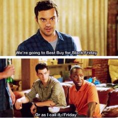 Top ten new girl #quotes -   Nick: We're going to Best Buy for Black Friday.  Winston: Or as I call it, Friday.