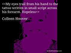 My eyes trail from his hand to the tattoo written in small script across his forearm. Hopeless—Colleen Hoover #ColleenHoover #quote #quotation #aphorism #quoteallthethings