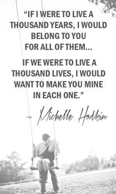If I were to live a thousand years, I would belong to you for all of them... If we were to live a thousand lives, I would want to make you mine in each one. ~ Michelle Hodkin, The Evolution of Mara Dyer  #love #wedding #quotes