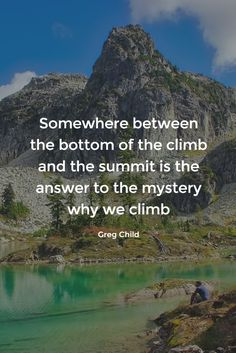 Somewhere between the bottom of the climb and the summit is the answer to the mystery why we climb. ~ Greg Child  #climb #gregchild #quotes