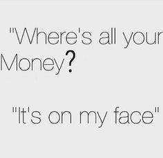 Seriously women really need to start thinking about the financial impact 'conturing' and painting their faces is having on their quality of life and savings. Learn to love what you got! You'll be better off I promise.