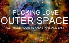 I fucking love outer space, all those planets and stars and shit!  Via Mr. Neil deGrasse Tyson (I totally need to repin this on Vanessa's SP board)