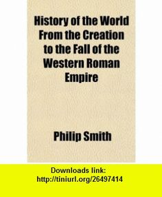 History of the World From the Creation to the Fall of the Western Roman Empire (9781150449116) Philip Smith , ISBN-10: 115044911X  , ISBN-13: 978-1150449116 ,  , tutorials , pdf , ebook , torrent , downloads , rapidshare , filesonic , hotfile , megaupload , fileserve