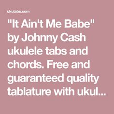 """It Ain't Me Babe"" by Johnny Cash ukulele tabs and chords. Free and guaranteed quality tablature with ukulele chord charts, transposer and auto scroller."