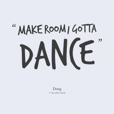 """Make room I gotta dance."" #Dance #Quote #atlanta"
