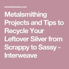 Metalsmithing Projects and Tips to Recycle Your Leftover Silver from Scrappy to Sassy - Interweave