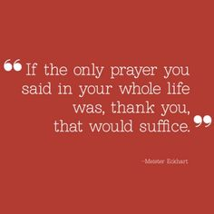 """If the only prayer you said in your whole life was, thank you, that would suffice."" -- Meister Eckhart, Printable on TodaysMama.com"