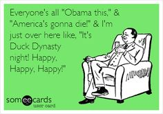 Everyone's all 'Obama this,' & 'America's gonna die!' & I'm just over here like, 'It's Duck Dynasty night! Happy, Happy, Happy!'