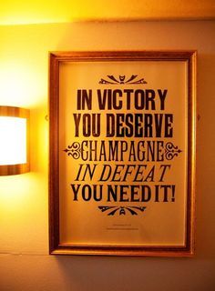 In victory you deserve champagne, in defeat you need it