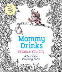 Pull Mommy Back From The Edge With This Irreverent Adult Coloring Book MOMMY DRINKS BECAUSE YOU CRY Is For Delightfully