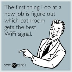 The first thing I do at a new job is figure out which bathroom gets the best WiFi signal.