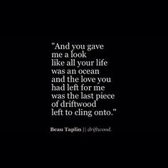 And you gave me a look like all your life was an ocean and the love you had left for me was the last piece of driftwood left to cling onto..