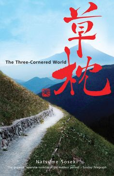 """Three-Cornered World by Sōseki Natsume - This is a modern classic of Japanese literature from possibly the greatest modern Japanese writer. It's a bit like a haiku or a Japanese painting, as it tries to capture the """"thing"""" without imbuing it with the person's emotions. Elegantly written and interesting."""