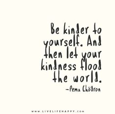 Be kinder to yourself. And then let your kindness flood the world. - Pema Chödron - Live life happy quotes, positive sayings posters and prints, picture quote, and happiness quotations. Motivacional Quotes, Words Quotes, Great Quotes, Quotes To Live By, Inspirational Quotes, Qoutes, Happy Quotes, Wisdom Quotes, Change Quotes