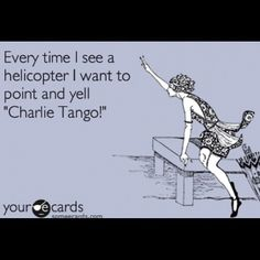 """Every time I see a helicopter I want to point and yell """"Charlie Tango!"""""""