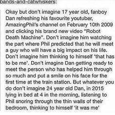 There are so many feelings in me right now because of this. I'm happy yet I'm crying and I'm proud and I can relate to the happiness Dan has gotten from Phil and I've also gotten happiness from Dan. This is too many pheels in one post and thy all just hit me like a train.