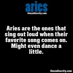 ZODIAC ARIES FACTS - Aries are the ones that sing out loud when their favorite song comes on. Might even dance a little.