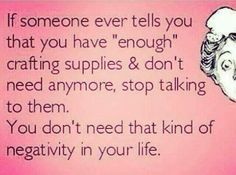 & someone ever tells you that you have & crafting supplies and don& need anymore, stop talking to them. You don& need that kind of negativity in your life.& Honest (and funny) words of wisdom for the DIY addict in all of us crafters. Craft Quotes, Cute Quotes, Funny Quotes, Funny Memes, Sewing Humor, Quilting Quotes, Quilting Tips, Sewing Quotes, Crochet Humor